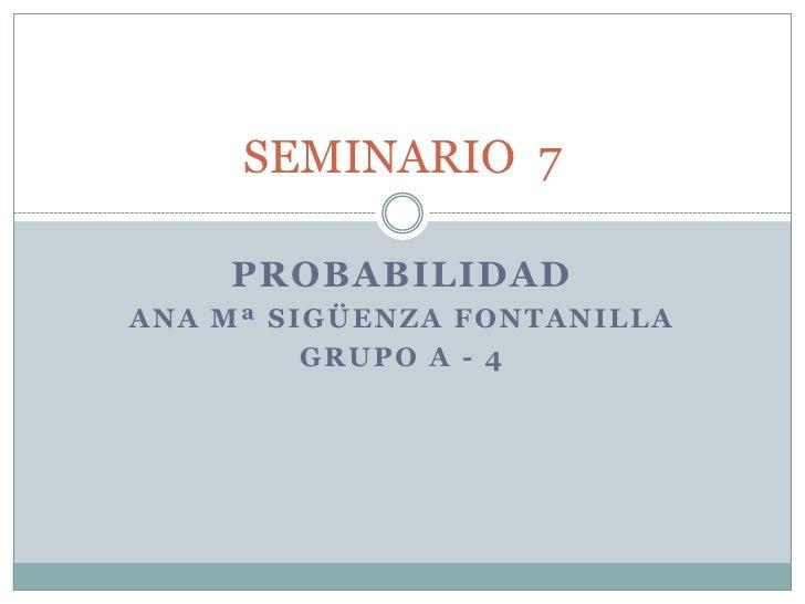 SEMINARIO 7    PROBABILIDADANA Mª SIGÜENZA FONTANILLA         GRUPO A - 4