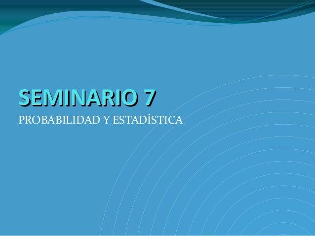 SEMINARIO 7SEMINARIO 7PROBABILIDAD Y ESTADÍSTICA