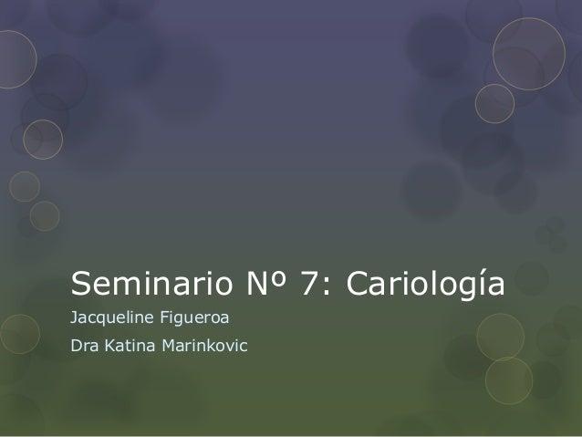 Seminario Nº 7: Cariología Jacqueline Figueroa Dra Katina Marinkovic