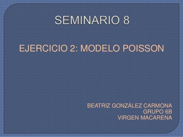 EJERCICIO 2: MODELO POISSONBEATRIZ GONZÁLEZ CARMONAGRUPO 6BVIRGEN MACARENA