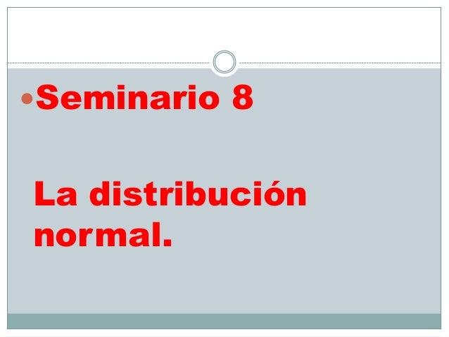 Seminario 8La distribuciónnormal.