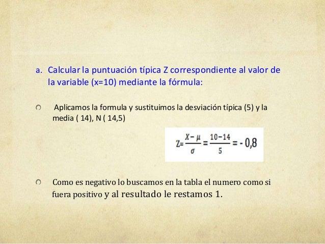 a. Calcular la puntuación típica Z correspondiente al valor dela variable (x=10) mediante la fórmula:Aplicamos la formula ...