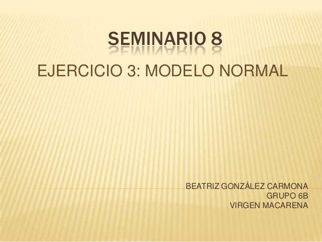 SEMINARIO 8EJERCICIO 3: MODELO NORMALBEATRIZ GONZÁLEZ CARMONAGRUPO 6BVIRGEN MACARENA