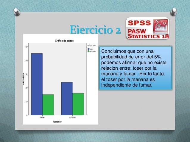 Ejercicio 2Concluimos que con unaprobabilidad de error del 5%,podemos afirmar que no existerelación entre: toser por lamañ...