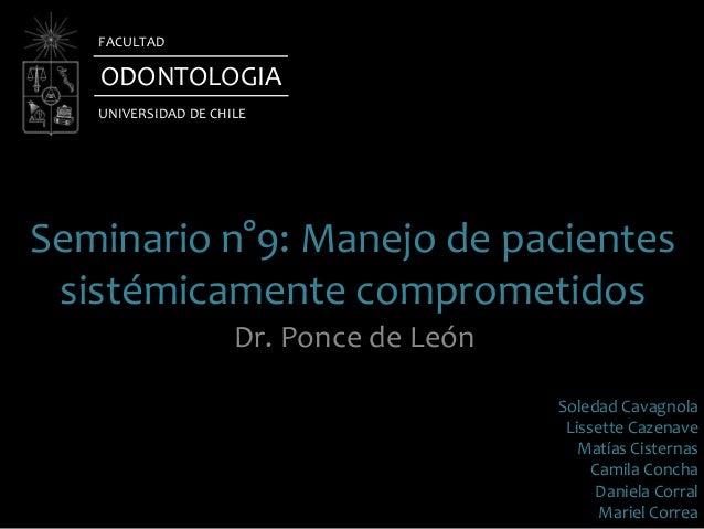 Seminario n°9: Manejo de pacientessistémicamente comprometidosDr. Ponce de LeónODONTOLOGIAUNIVERSIDAD DE CHILEFACULTADSole...