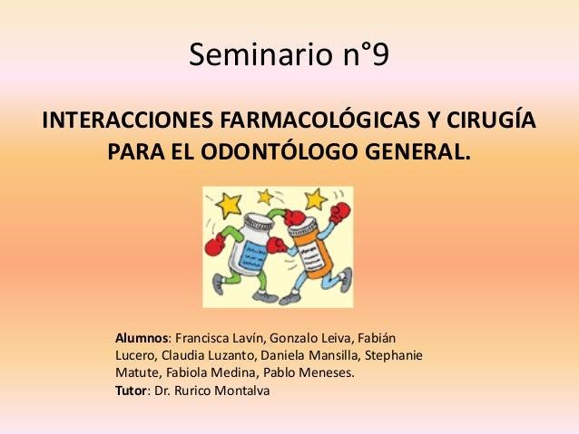 Seminario n°9 INTERACCIONES FARMACOLÓGICAS Y CIRUGÍA PARA EL ODONTÓLOGO GENERAL. Alumnos: Francisca Lavín, Gonzalo Leiva, ...