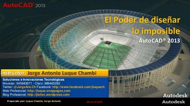© 2008 AutodeskPreparado por: Luque Chambi, Jorge AntonioEl Poder de diseñarlo imposibleAutoCAD® 2013Soluciones e Innovaci...