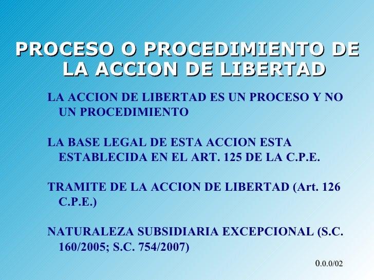 <ul><li>PROCESO O PROCEDIMIENTO DE LA ACCION DE LIBERTAD </li></ul>LA ACCION DE LIBERTAD ES UN PROCESO Y NO UN PROCEDIMIEN...