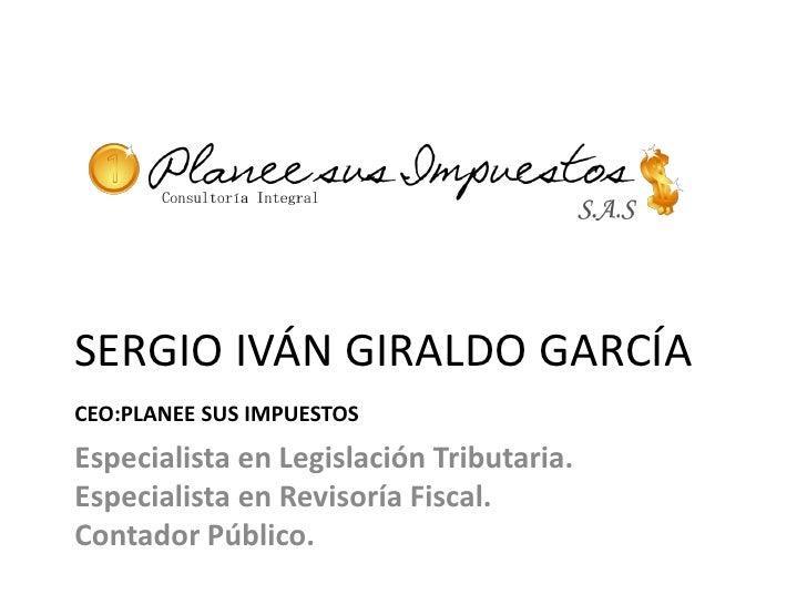 SERGIO IVÁN GIRALDO GARCÍACEO:PLANEE SUS IMPUESTOSEspecialista en Legislación Tributaria.Especialista en Revisoría Fiscal....