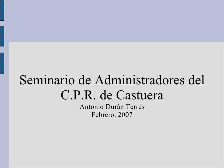 Seminario de Administradores del C.P.R. de Castuera Antonio Durán Terrés Febrero, 2007