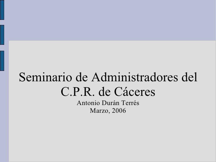 Seminario de Administradores del C.P.R. de Cáceres Antonio Durán Terrés Marzo, 2006