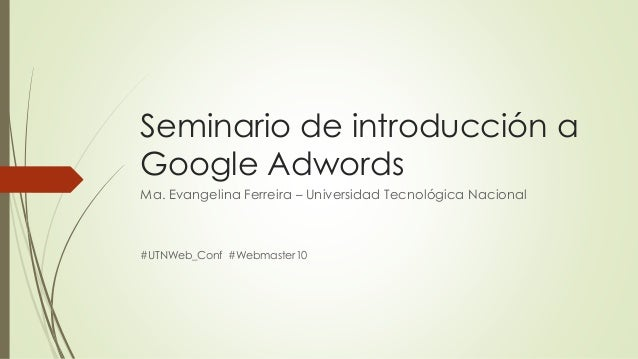 Seminario de introducción a Google Adwords Ma. Evangelina Ferreira – Universidad Tecnológica Nacional  #UTNWeb_Conf #Webma...