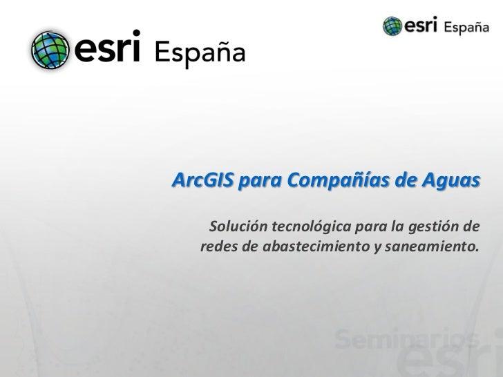 ArcGIS para Compañías de Aguas   Solución tecnológica para la gestión de  redes de abastecimiento y saneamiento.