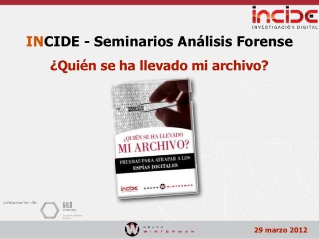INCIDE - Seminarios Análisis Forense   ¿Quién se ha llevado mi archivo?                                29 marzo 2012