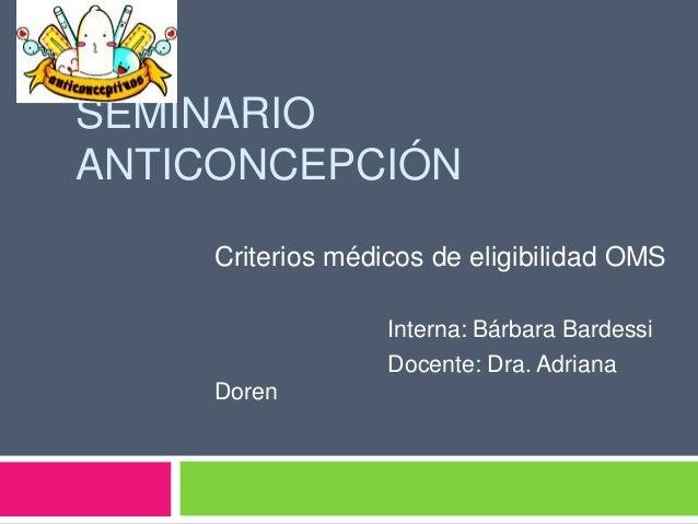 SEMINARIO ANTICONCEPCIÓN Criterios médicos de eligibilidad OMS Interna: Bárbara Bardessi Docente: Dra. Adriana Doren