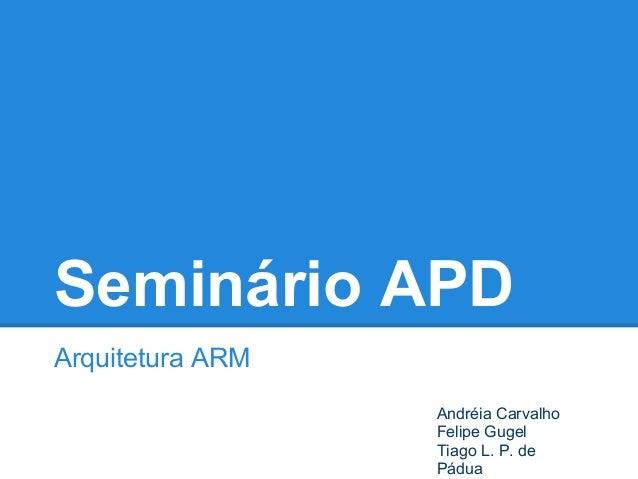 Seminário APD Arquitetura ARM Andréia Carvalho Felipe Gugel Tiago L. P. de Pádua