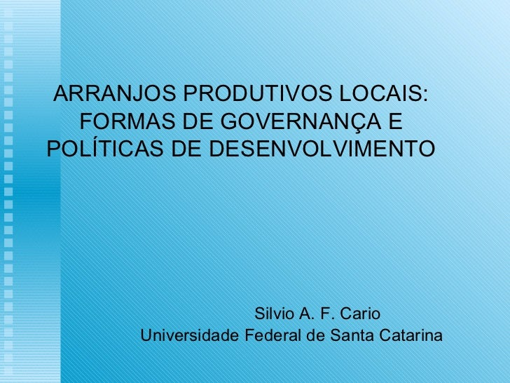 ARRANJOS PRODUTIVOS LOCAIS: FORMAS DE GOVERNANÇA E  POLÍTICAS DE DESENVOLVIMENTO Silvio A. F. Cario Universidade Federal d...