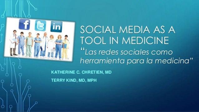"""SOCIAL MEDIA AS A TOOL IN MEDICINE """"Las redes sociales como  herramienta para la medicina"""" KATHERINE C. CHRETIEN, MD TERRY..."""