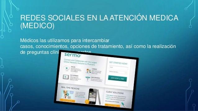 REDES SOCIALES EN LA ATENCIÓN MEDICA (MEDICO) Médicos las utilizamos para intercambiar casos, conocimientos, opciones de t...