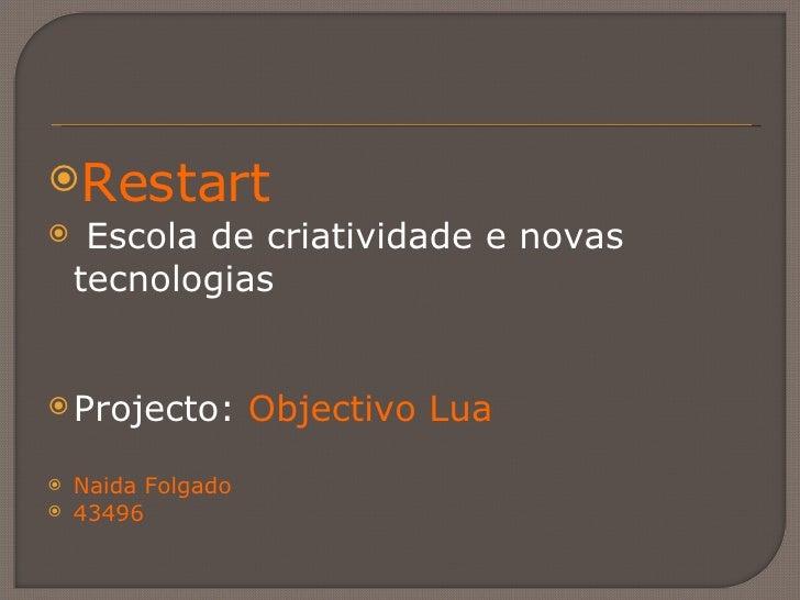<ul><li>Restart </li></ul><ul><li>Escola de criatividade e novas tecnologias </li></ul><ul><li>Projecto:  Objectivo Lua </...