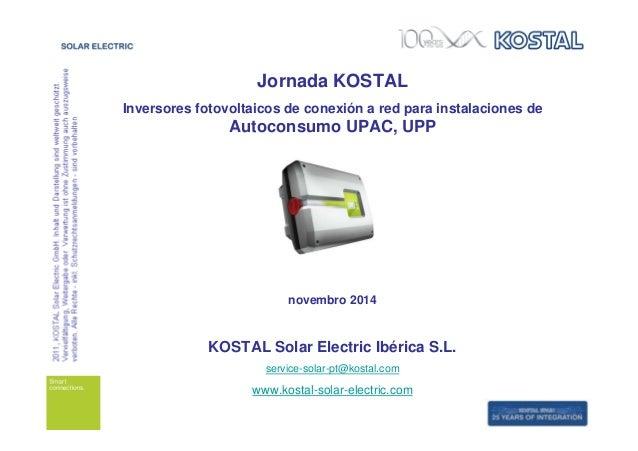 Jornada KOSTAL  Inversores fotovoltaicos de conexión a red para instalaciones de  Autoconsumo UPAC, UPP  novembro 2014  KO...