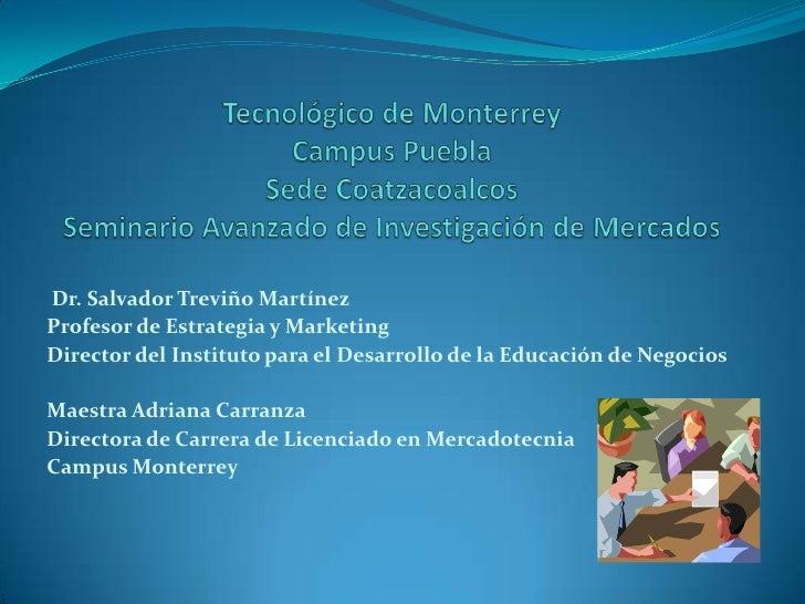 Tecnológico de MonterreyCampus PueblaSede CoatzacoalcosSeminario Avanzado de Investigación de Mercados<br /> Dr. Salvador ...