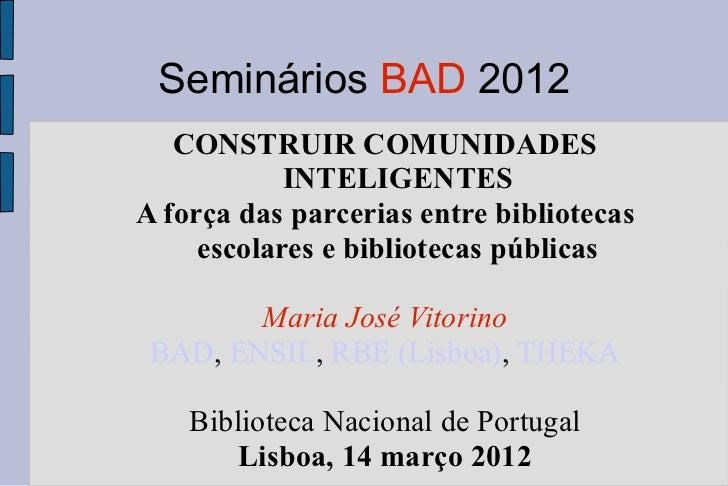 Seminários BAD 2012   CONSTRUIR COMUNIDADES            INTELIGENTESA força das parcerias entre bibliotecas     escolares e...