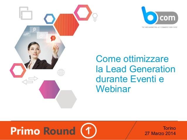 Torino 27 Marzo 2014 Come ottimizzare la Lead Generation durante Eventi e Webinar