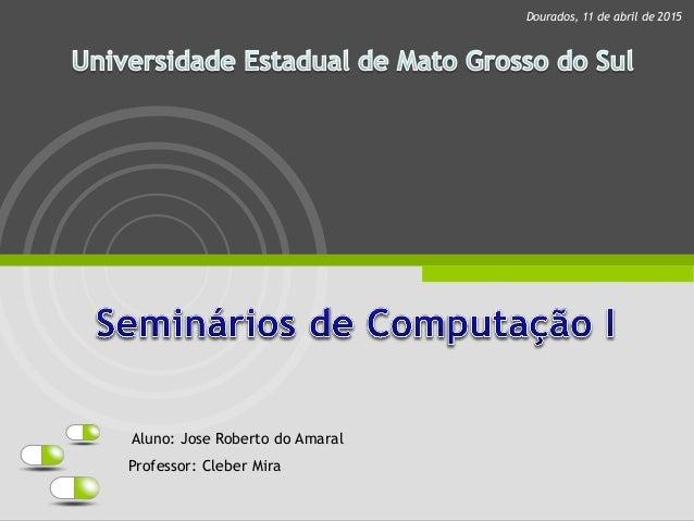 Professor: Cleber Mira Dourados, 11 de abril de 2015 Aluno: Jose Roberto do Amaral