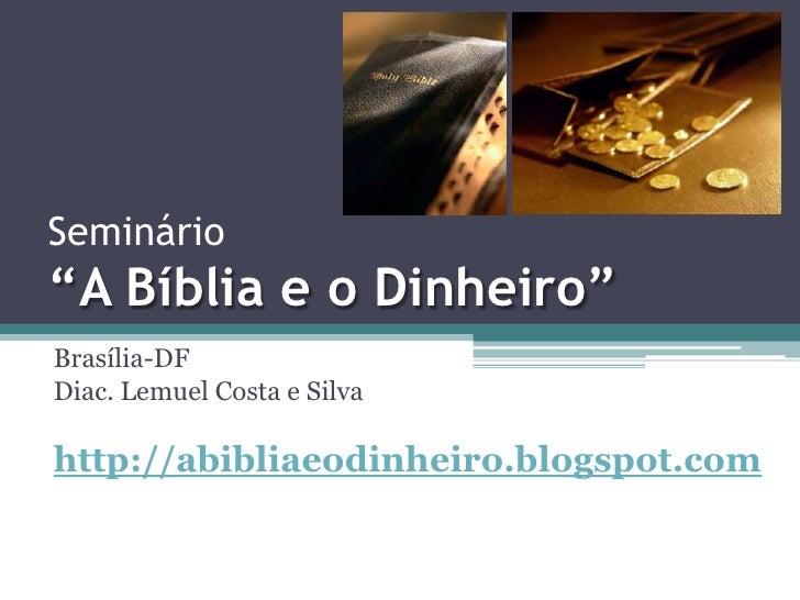 """Seminário """"A Bíblia e o Dinheiro""""<br />Brasília-DF<br />Diac. Lemuel Costa e Silva<br />http://abibliaeodinheiro.blogspot...."""