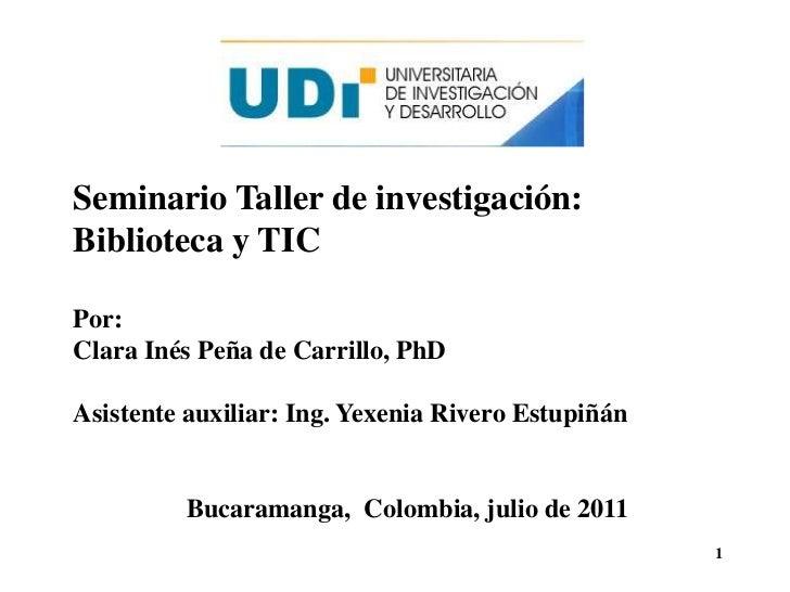 Seminario Taller de investigación:<br />Biblioteca y TIC<br />Por: <br />Clara Inés Peña de Carrillo, PhD<br />Asistente a...