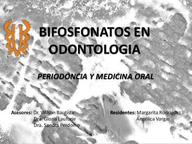 BIFOSFONATOS EN ODONTOLOGIA Residentes: Margarita Rodríguez Angélica Vargas Asesores: Dr. Wilson Bautista Dra. Gloria Lauf...