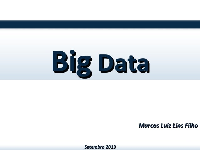 BigBig DataData Marcos Luiz Lins FilhoMarcos Luiz Lins Filho Setembro 2013Setembro 2013