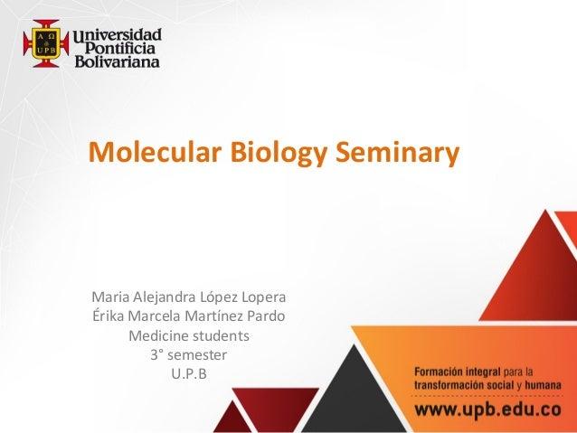 Molecular Biology Seminary Maria Alejandra López Lopera Érika Marcela Martínez Pardo Medicine students 3° semester U.P.B