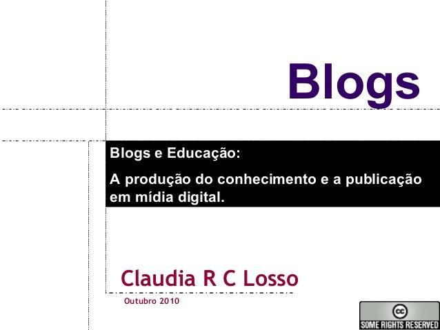 Blogs Claudia R C Losso Blogs e Educação: A produção do conhecimento e a publicação em mídia digital. Outubro 2010