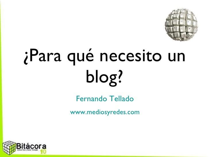 ¿Para qué necesito un blog? <ul><li>Fernando Tellado </li></ul><ul><li>www.mediosyredes.com </li></ul>