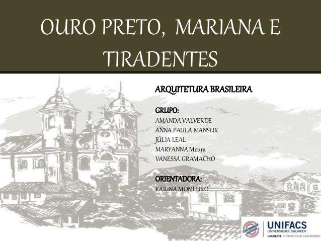 OURO PRETO, MARIANA E  TIRADENTES  ARQUITETURA BRASILEIRA  GRUPO:  AMANDA VALVERDE  ANNA PAULA MANSUR  JÚLIA LEAL  MARYANN...