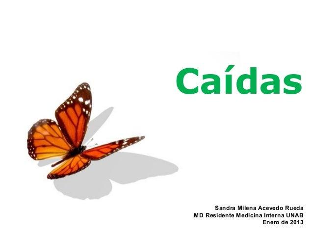 Caídas      Sandra Milena Acevedo RuedaMD Residente Medicina Interna UNAB                     Enero de 2013               ...