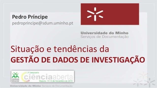 Situação e tendências da GESTÃO DE DADOS DE INVESTIGAÇÃO Pedro Príncipe pedroprincipe@sdum.uminho.pt