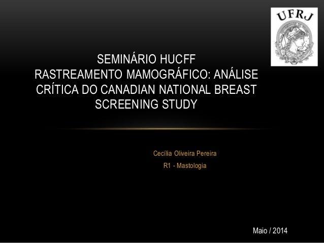 Cecília Oliveira Pereira R1 - Mastologia SEMINÁRIO HUCFF RASTREAMENTO MAMOGRÁFICO: ANÁLISE CRÍTICA DO CANADIAN NATIONAL BR...