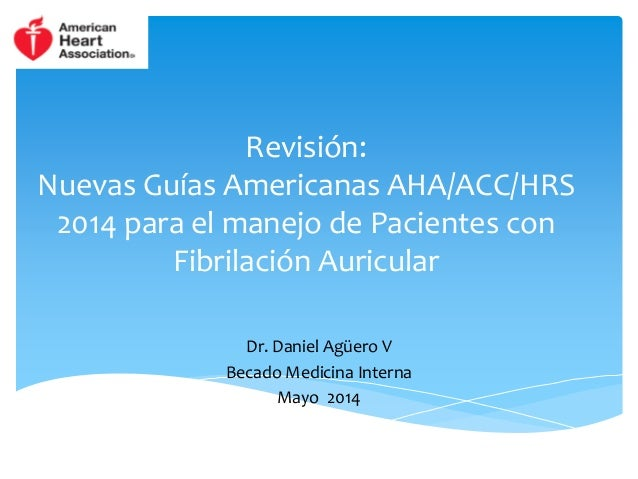 Revisión:  Nuevas Guías Americanas AHA/ACC/HRS  2014 para el manejo de Pacientes con  Fibrilación Auricular  Dr. Daniel Ag...