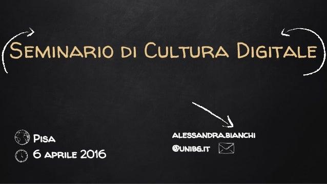 Seminario di Cultura Digitale Pisa 6 aprile 2016 alessandra.bianchi @unibg.it