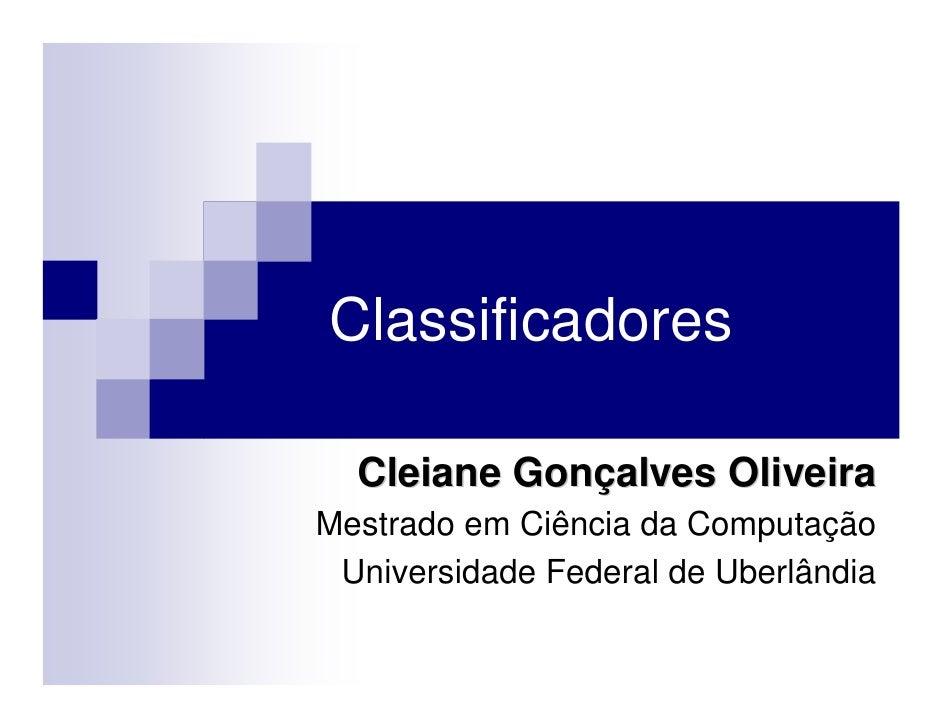 Classificadores  Cleiane Gonçalves OliveiraMestrado em Ciência da Computação Universidade Federal de Uberlândia