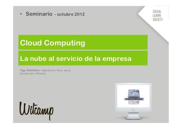 • Seminario - octubre 2012Cloud ComputingLa nube al servicio de la empresaTags SlideShare: adprosumer, foton, xarop,Socia...