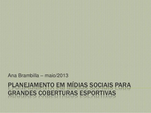 Ana Brambilla – maio/2013  PLANEJAMENTO EM MÍDIAS SOCIAIS PARA GRANDES COBERTURAS ESPORTIVAS