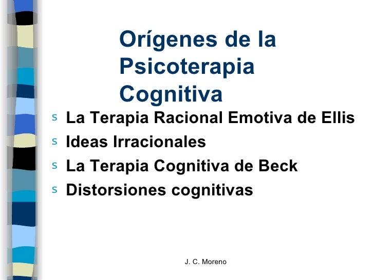 Orígenes de la Psicoterapia Cognitiva <ul><li>La Terapia Racional Emotiva de Ellis </li></ul><ul><li>Ideas Irracionales </...