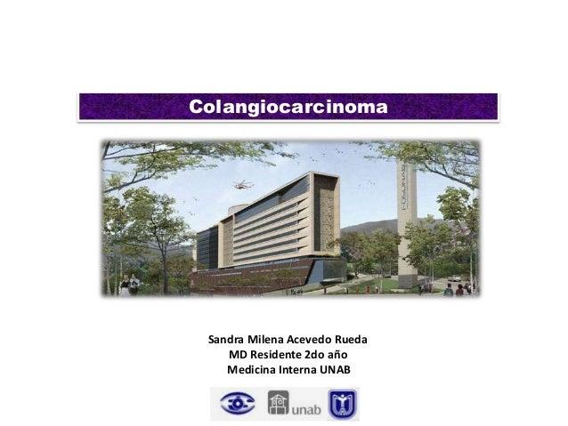 ColangiocarcinomaSandra Milena Acevedo RuedaMD Residente 2do añoMedicina Interna UNAB