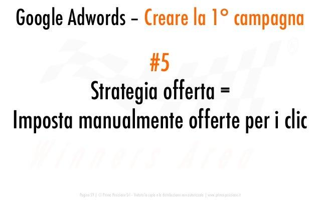 Google Adwords – Creare la 1° campagna Pagina 59   © Prima Posizione Srl – Vietata la copia e la distribuzione non autoriz...