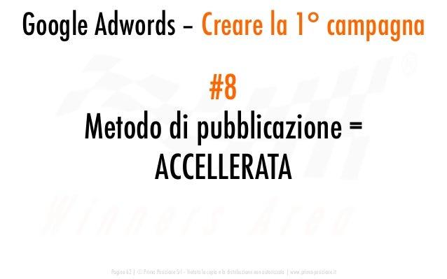 Google Adwords – Creare la 1° campagna Pagina 62   © Prima Posizione Srl – Vietata la copia e la distribuzione non autoriz...