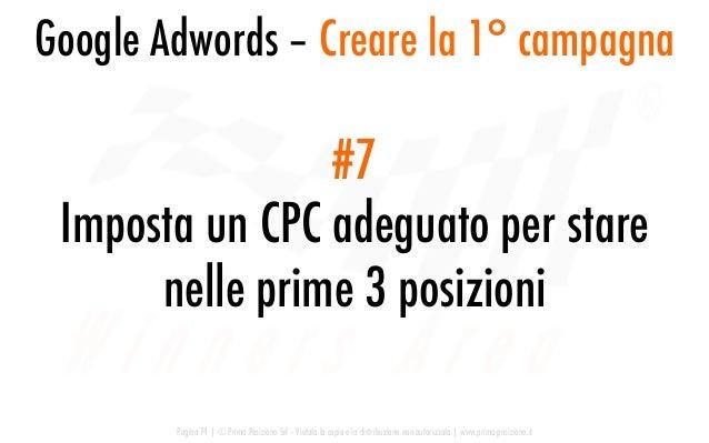 #7 Imposta un CPC adeguato per stare nelle prime 3 posizioni Google Adwords – Creare la 1° campagna Pagina 74   © Prima Po...